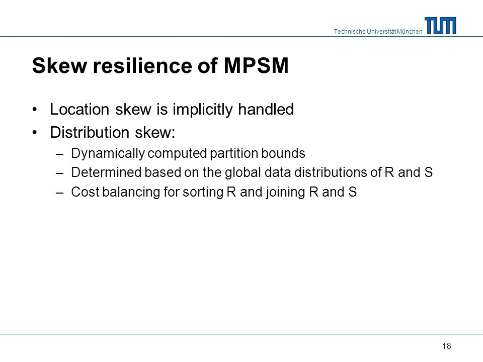 Technische Universität München Skew resilience of MPSM Location skew is implicitly handled Distribution skew: –Dynamically computed partition bounds –Determined based on the global data distributions of R and S –Cost balancing for sorting R and joining R and S 18
