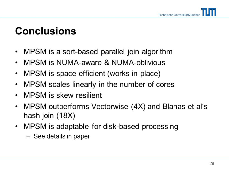 Technische Universität München Conclusions MPSM is a sort-based parallel join algorithm MPSM is NUMA-aware & NUMA-oblivious MPSM is space efficient (works in-place) MPSM scales linearly in the number of cores MPSM is skew resilient MPSM outperforms Vectorwise (4X) and Blanas et als hash join (18X) MPSM is adaptable for disk-based processing –See details in paper 28