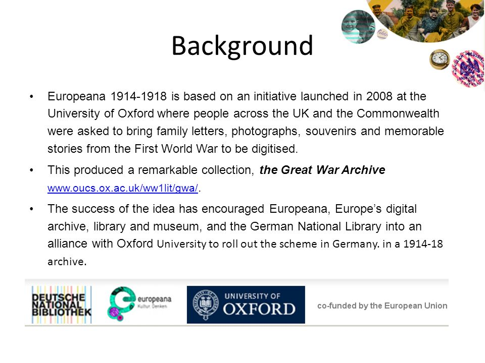 Background Europeana 1914-1918 is based on an initiative launched in 2008 at the University of Oxford where people across the UK and the Commonwealth were asked to bring family letters, photographs, souvenirs and memorable stories from the First World War to be digitised.