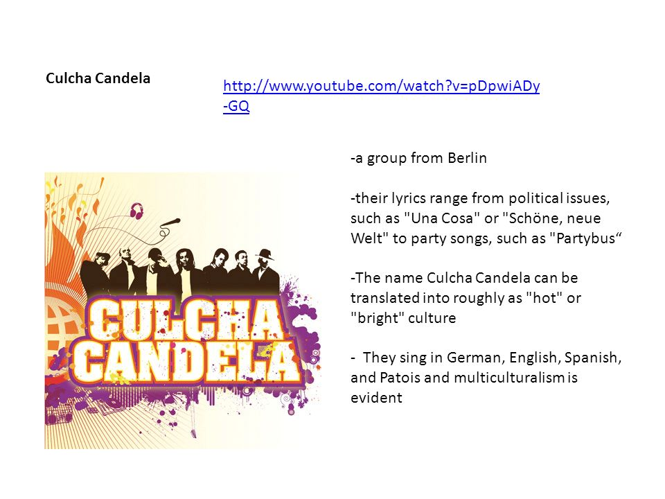 Culcha Candela http://www.youtube.com/watch v=pDpwiADy -GQ -a group from Berlin -their lyrics range from political issues, such as Una Cosa or Schöne, neue Welt to party songs, such as Partybus -The name Culcha Candela can be translated into roughly as hot or bright culture - They sing in German, English, Spanish, and Patois and multiculturalism is evident