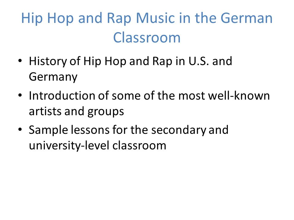 Hip Hop and Rap Music in the German Classroom History of Hip Hop and Rap in U.S. and Germany Introduction of some of the most well-known artists and g