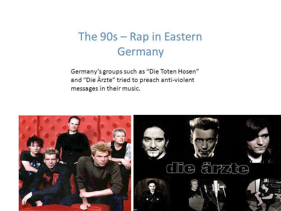 The 90s – Rap in Eastern Germany Germanys groups such as Die Toten Hosen and Die Ärzte tried to preach anti-violent messages in their music.