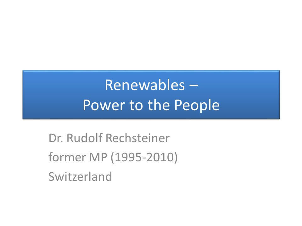 Renewables – Power to the People Dr. Rudolf Rechsteiner former MP (1995-2010) Switzerland