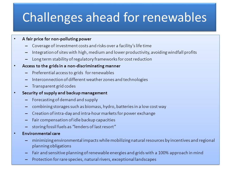 Challenges ahead for renewables A fair price for non-polluting power – Coverage of investment costs and risks over a facilitys life time – Integration of sites with high, medium and lower productivity, avoiding windfall profits – Long term stability of regulatory frameworks for cost reduction Access to the grids in a non-discriminating manner – Preferential access to grids for renewables – Interconnection of different weather zones and technologies – Transparent grid codes Security of supply and backup management – Forecasting of demand and supply – combining storages such as biomass, hydro, batteries in a low cost way – Creation of intra-day and intra-hour markets for power exchange – Fair compensation of idle backup capacities – storing fossil fuels as lenders of last resort Environmental care – minimizing environmental impacts while mobilizing natural resources by incentives and regional planning obligations – Fair and sensitive planning of renewable energies and grids with a 100% approach in mind – Protection for rare species, natural rivers, exceptional landscapes A fair price for non-polluting power – Coverage of investment costs and risks over a facilitys life time – Integration of sites with high, medium and lower productivity, avoiding windfall profits – Long term stability of regulatory frameworks for cost reduction Access to the grids in a non-discriminating manner – Preferential access to grids for renewables – Interconnection of different weather zones and technologies – Transparent grid codes Security of supply and backup management – Forecasting of demand and supply – combining storages such as biomass, hydro, batteries in a low cost way – Creation of intra-day and intra-hour markets for power exchange – Fair compensation of idle backup capacities – storing fossil fuels as lenders of last resort Environmental care – minimizing environmental impacts while mobilizing natural resources by incentives and regional planning obligations – Fair and sensitive planning of renewable energies and grids with a 100% approach in mind – Protection for rare species, natural rivers, exceptional landscapes
