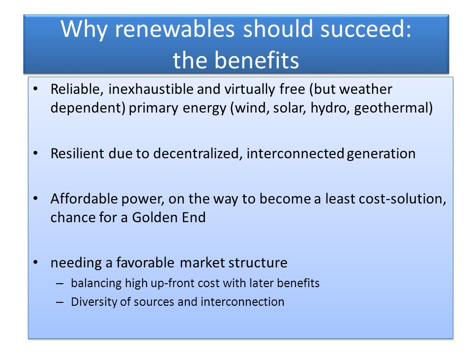 Why renewables should succeed: the benefits Reliable, inexhaustible and virtually free (but weather dependent) primary energy (wind, solar, hydro, geothermal) Resilient due to decentralized, interconnected generation Affordable power, on the way to become a least cost-solution, chance for a Golden End needing a favorable market structure – balancing high up-front cost with later benefits – Diversity of sources and interconnection Reliable, inexhaustible and virtually free (but weather dependent) primary energy (wind, solar, hydro, geothermal) Resilient due to decentralized, interconnected generation Affordable power, on the way to become a least cost-solution, chance for a Golden End needing a favorable market structure – balancing high up-front cost with later benefits – Diversity of sources and interconnection