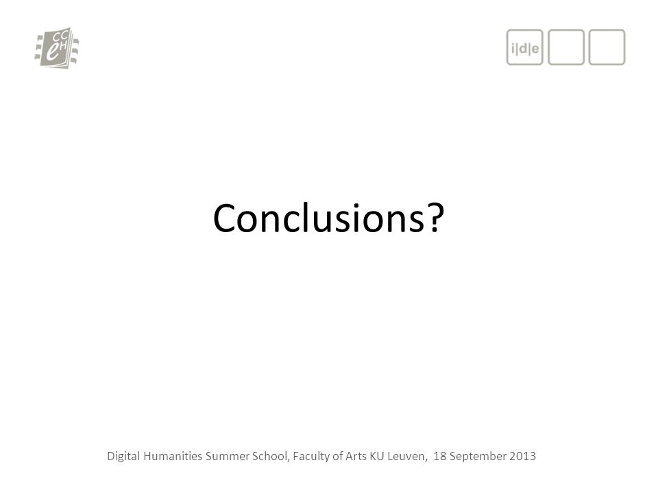 Conclusions? Digital Humanities Summer School, Faculty of Arts KU Leuven, 18 September 2013