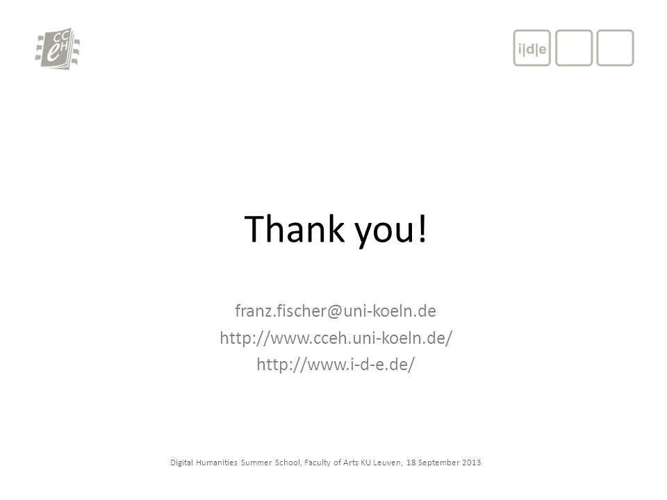 Digital Humanities Summer School, Faculty of Arts KU Leuven, 18 September 2013 Thank you! franz.fischer@uni-koeln.de http://www.cceh.uni-koeln.de/ htt