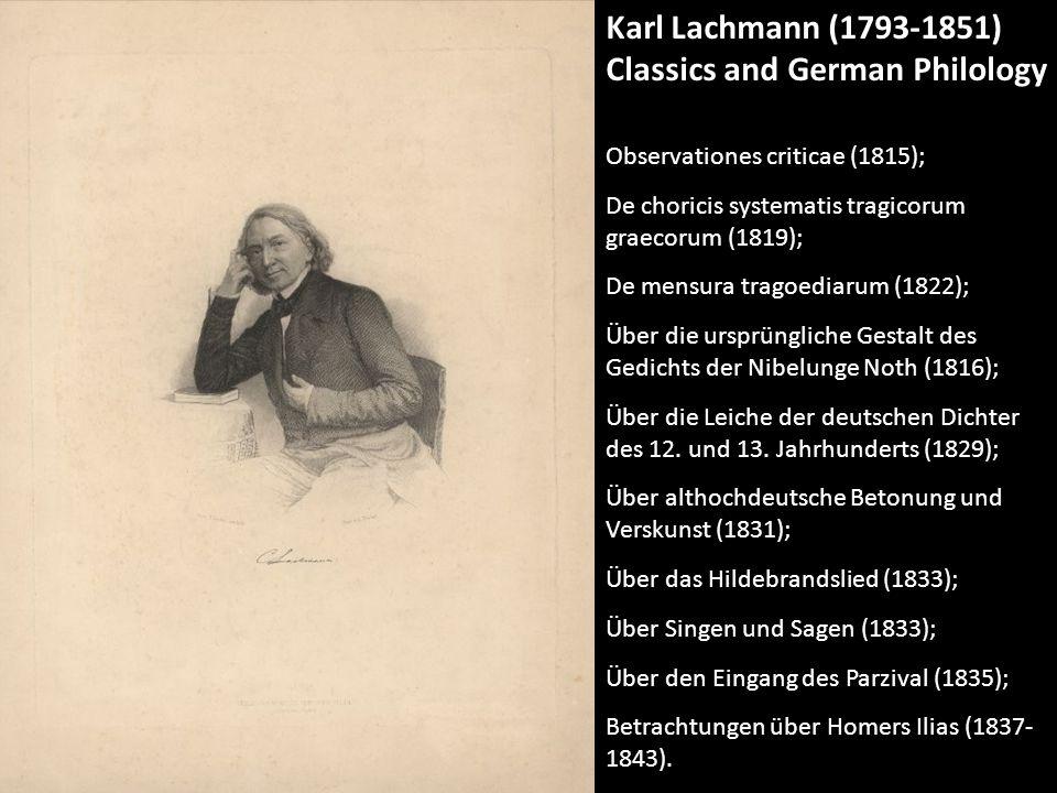 Karl Lachmann (1793-1851) Classics and German Philology Observationes criticae (1815); De choricis systematis tragicorum graecorum (1819); De mensura tragoediarum (1822); Über die ursprüngliche Gestalt des Gedichts der Nibelunge Noth (1816); Über die Leiche der deutschen Dichter des 12.