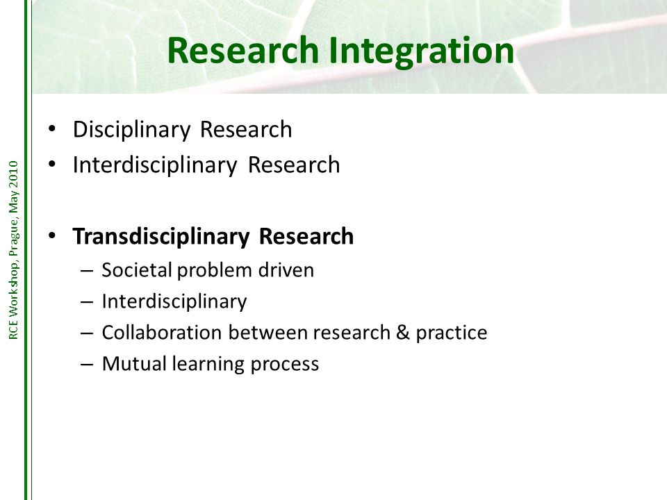 Research Integration Disciplinary Research Interdisciplinary Research Transdisciplinary Research – Societal problem driven – Interdisciplinary – Collaboration between research & practice – Mutual learning process RCE Workshop, Prague, May 2010