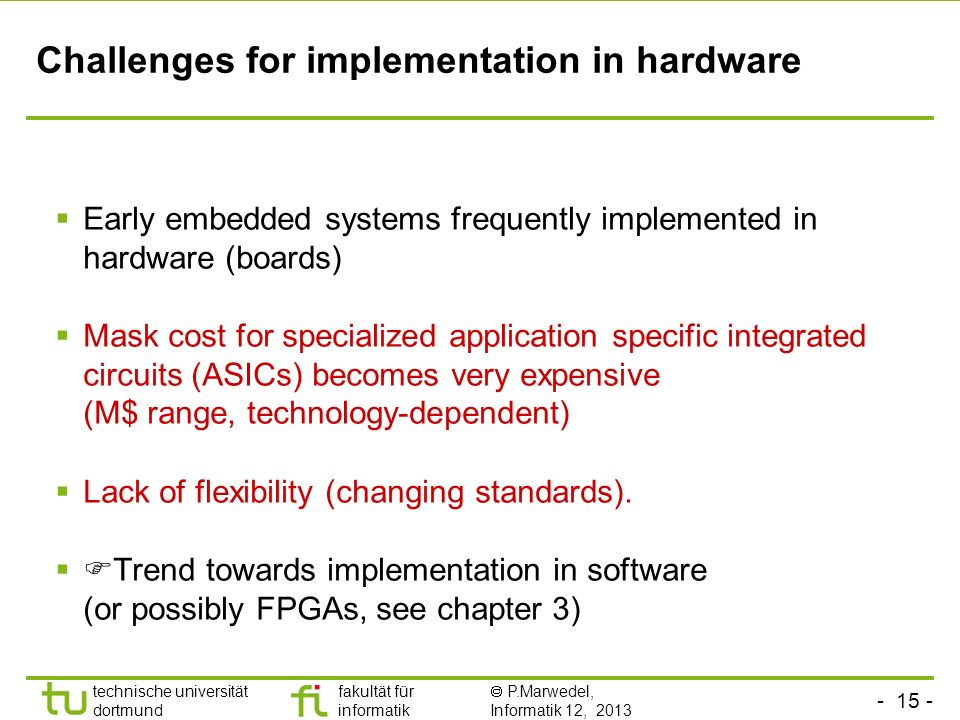 - 15 - technische universität dortmund fakultät für informatik P.Marwedel, Informatik 12, 2013 Challenges for implementation in hardware Early embedde
