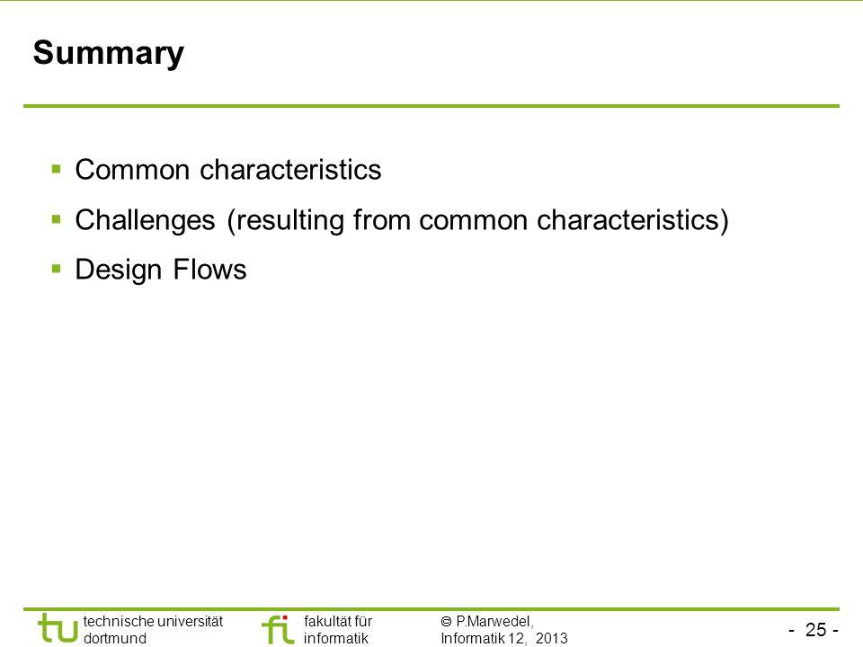 - 25 - technische universität dortmund fakultät für informatik P.Marwedel, Informatik 12, 2013 Summary Common characteristics Challenges (resulting from common characteristics) Design Flows
