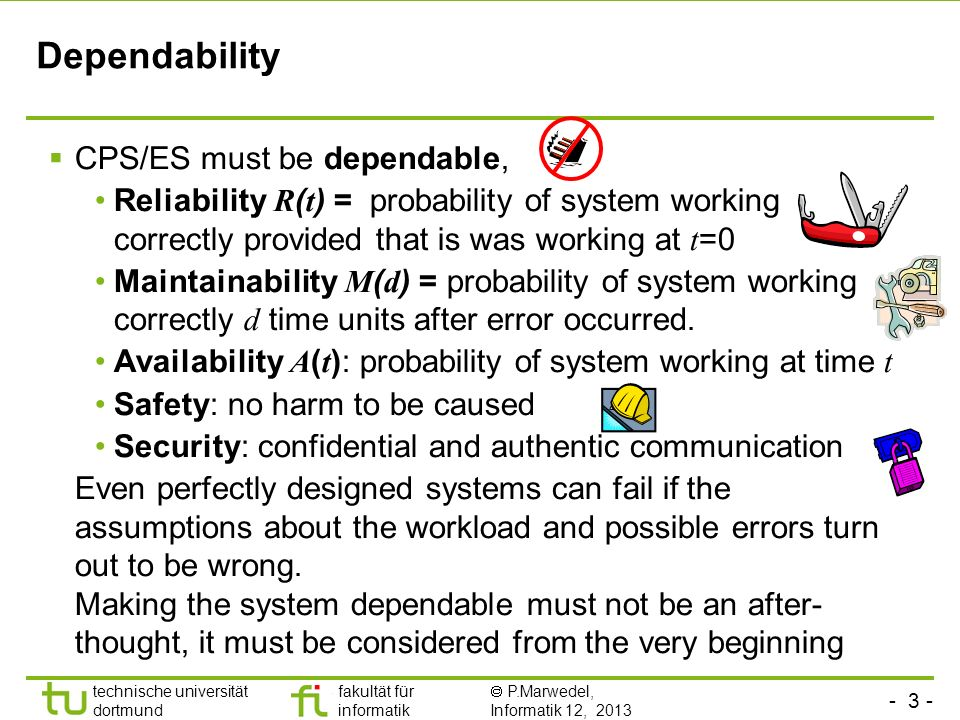 - 3 - technische universität dortmund fakultät für informatik P.Marwedel, Informatik 12, 2013 Dependability CPS/ES must be dependable, Reliability R ( t ) = probability of system working correctly provided that is was working at t =0 Maintainability M ( d ) = probability of system working correctly d time units after error occurred.