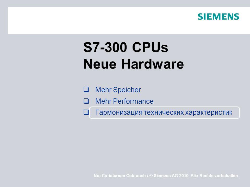 Nur für internen Gebrauch / © Siemens AG 2010. Alle Rechte vorbehalten. S7-300 CPUs Neue Hardware Mehr Speicher Mehr Performance Гармонизация техничес