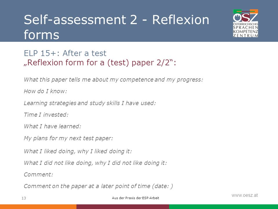 Aus der Praxis der ESP-Arbeit www.oesz.at 13 Self-assessment 2 - Reflexion forms ELP 15+: After a test Reflexion form for a (test) paper 2/2: What this paper tells me about my competence and my progress: How do I know: Learning strategies and study skills I have used: Time I invested: What I have learned: My plans for my next test paper: What I liked doing, why I liked doing it: What I did not like doing, why I did not like doing it: Comment: Comment on the paper at a later point of time (date: )