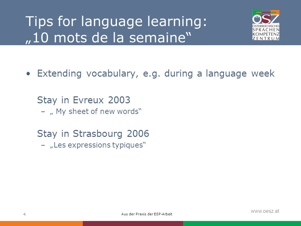 Aus der Praxis der ESP-Arbeit www.oesz.at 4 Tips for language learning: 10 mots de la semaine Extending vocabulary, e.g.