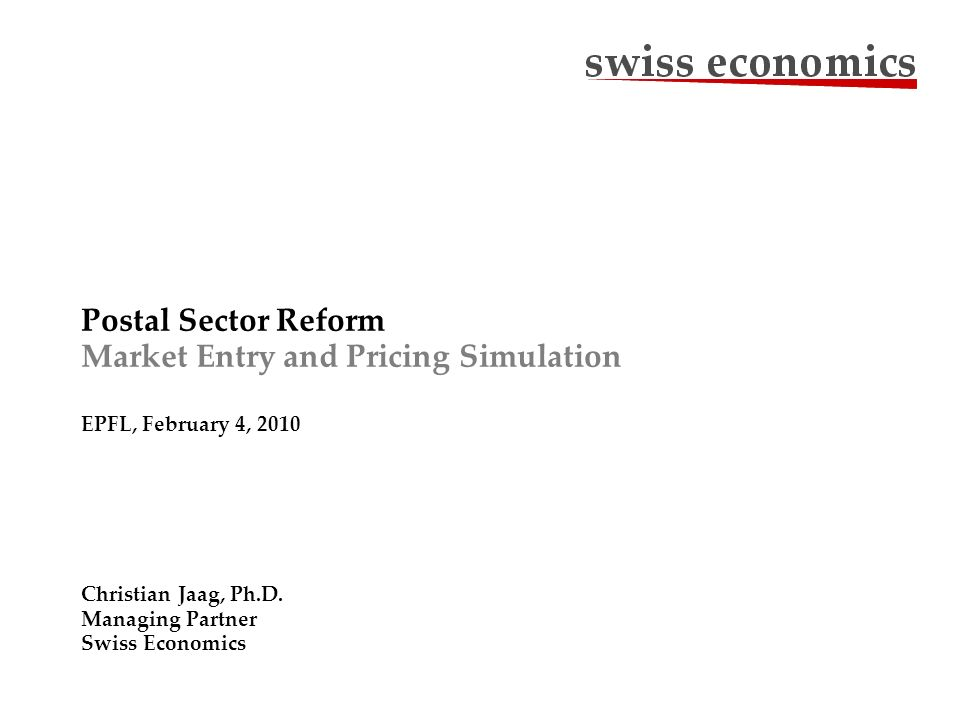 Postal Sector Reform Market Entry and Pricing Simulation EPFL, February 4, 2010 Christian Jaag, Ph.D. Managing Partner Swiss Economics