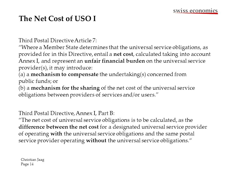 The Net Cost of USO I Third Postal Directive, Annex I, Part B: The net cost of universal service obligations is to be calculated, as the difference between the net cost for a designated universal service provider of operating with the universal service obligations and the same postal service provider operating without the universal service obligations.