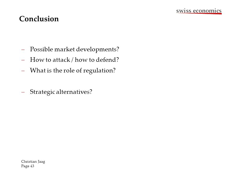 Conclusion Possible market developments? How to attack / how to defend? What is the role of regulation? Strategic alternatives? Christian Jaag Page 43