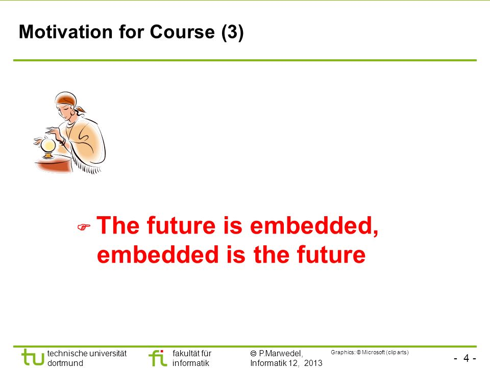 - 4 - technische universität dortmund fakultät für informatik P.Marwedel, Informatik 12, 2013 Motivation for Course (3) The future is embedded, embedd