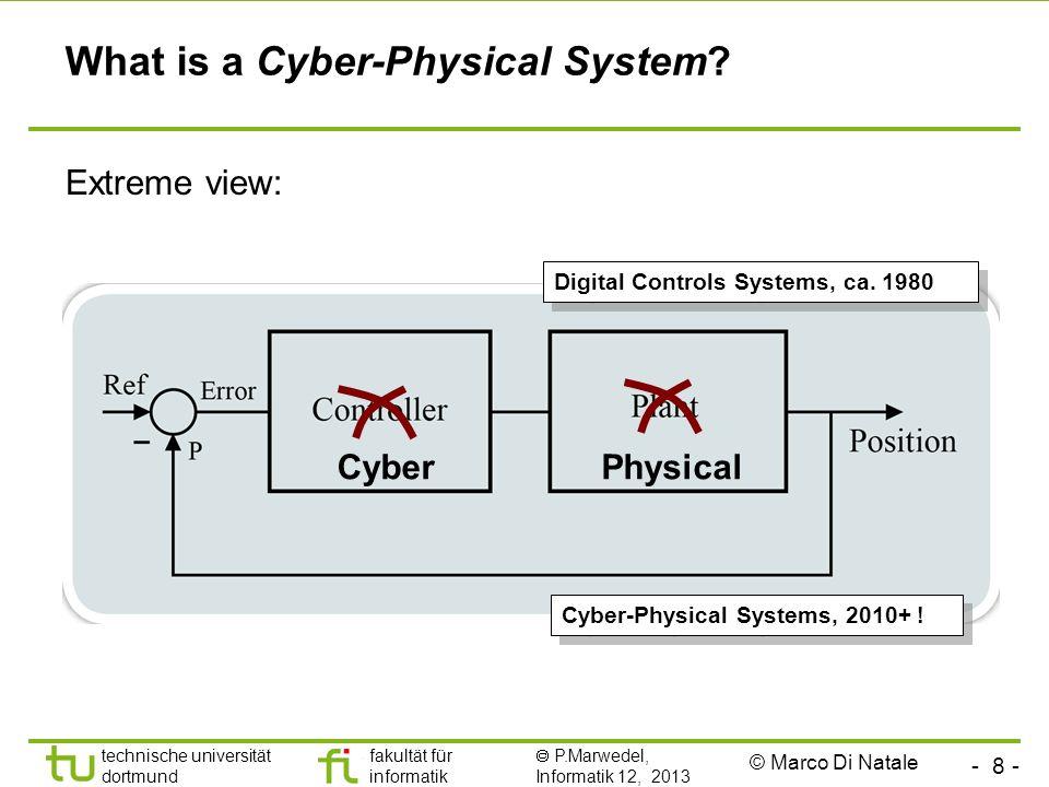 - 8 - technische universität dortmund fakultät für informatik P.Marwedel, Informatik 12, 2013 What is a Cyber-Physical System? Extreme view: PhysicalC