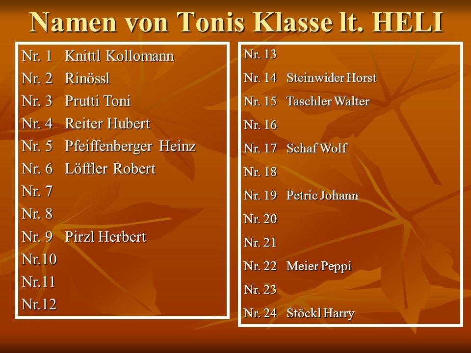 Namen von Tonis Klasse lt. HELI Nr. 1 Knittl Kollomann Nr. 2 Rinössl Nr. 3 Prutti Toni Nr. 4 Reiter Hubert Nr. 5 Pfeiffenberger Heinz Nr. 6 Löffler Ro