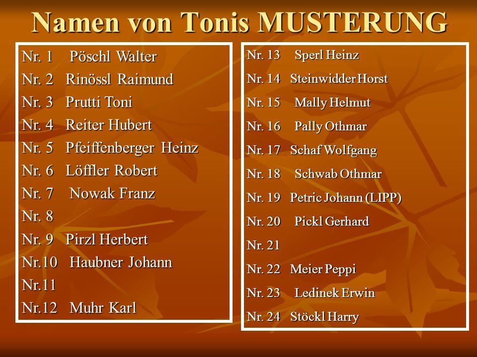 Namen von Tonis MUSTERUNG Nr. 1Pöschl Walter Nr. 2 Rinössl Raimund Nr. 3 Prutti Toni Nr. 4 Reiter Hubert Nr. 5 Pfeiffenberger Heinz Nr. 6 Löffler Robe