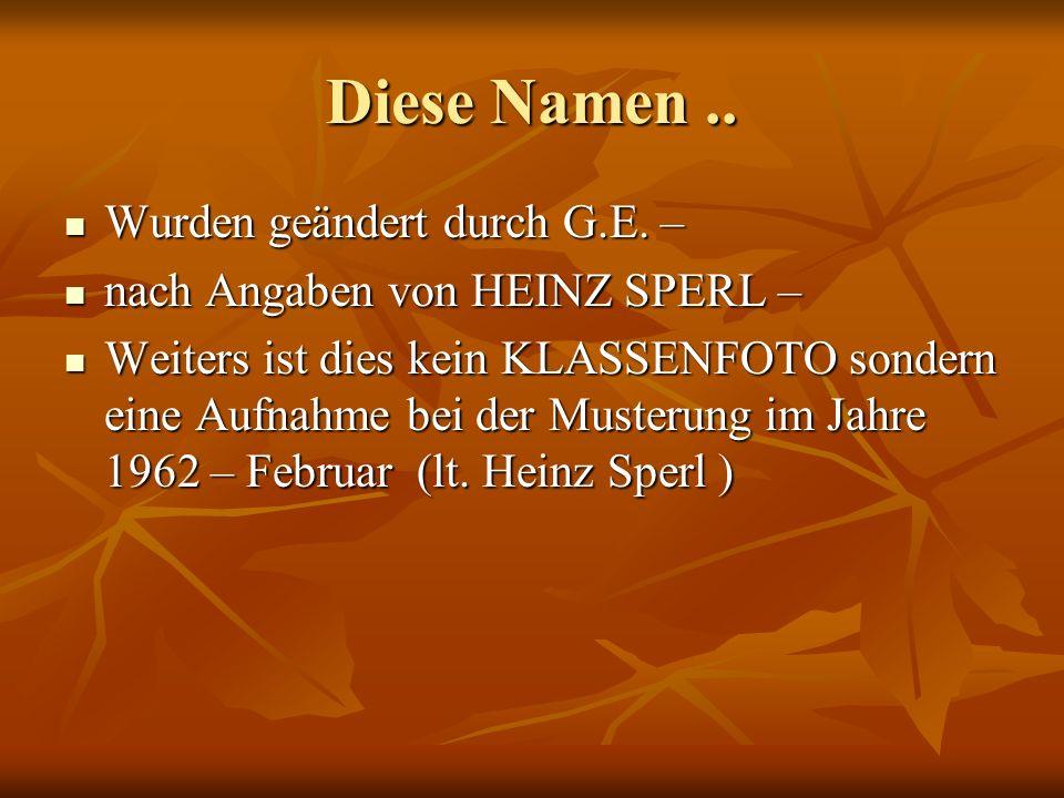 Diese Namen.. Wurden geändert durch G.E. – Wurden geändert durch G.E. – nach Angaben von HEINZ SPERL – nach Angaben von HEINZ SPERL – Weiters ist dies