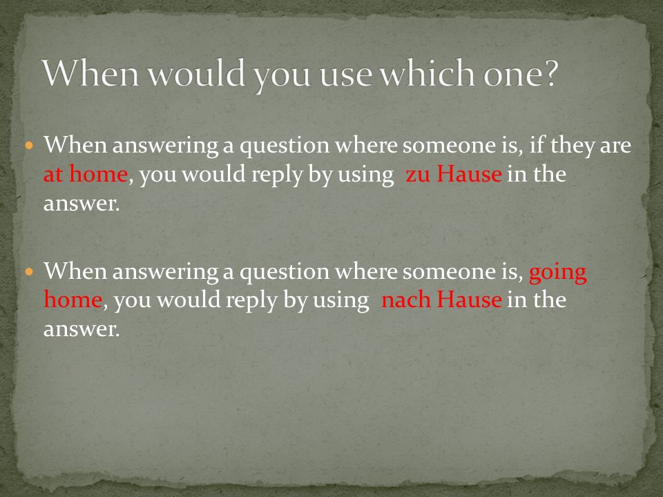 When answering a question where someone is, if they are at home, you would reply by using zu Hause in the answer.