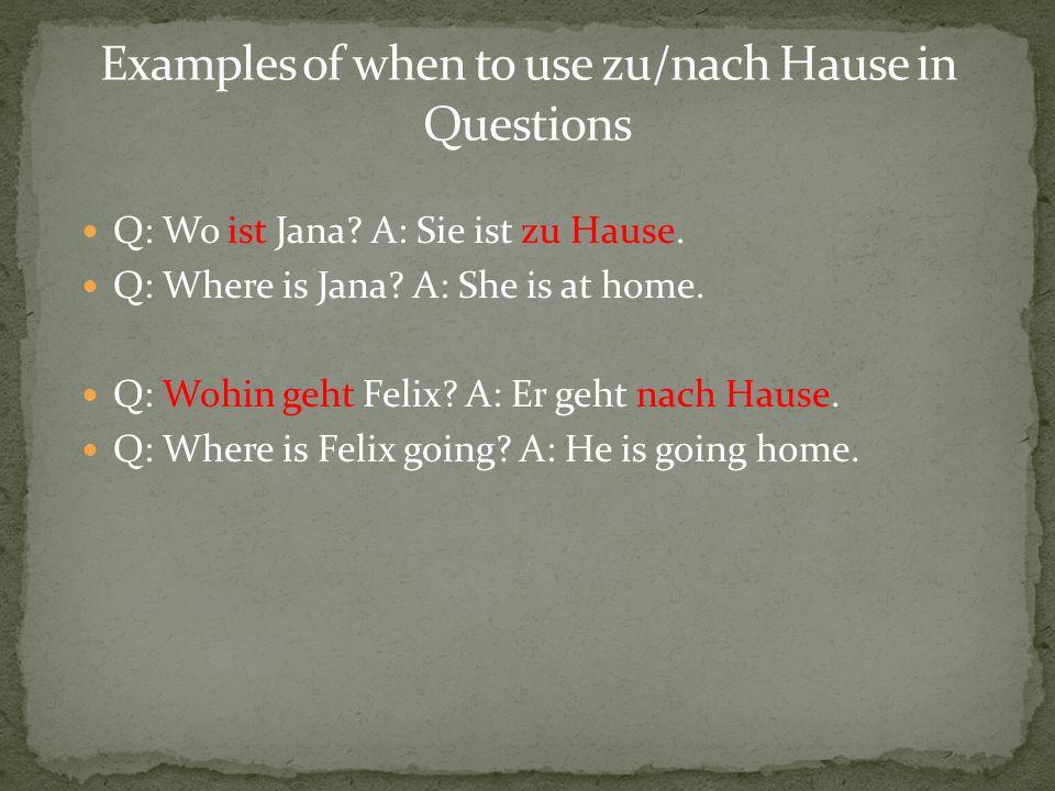 Q: Wo ist Jana? A: Sie ist zu Hause. Q: Where is Jana? A: She is at home. Q: Wohin geht Felix? A: Er geht nach Hause. Q: Where is Felix going? A: He i