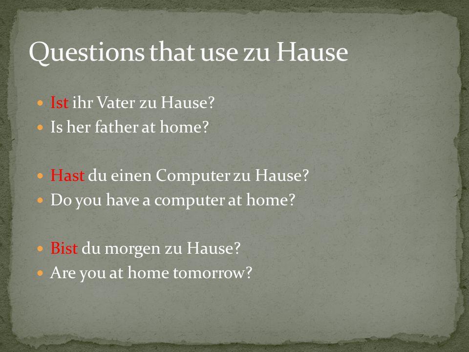 Ist ihr Vater zu Hause? Is her father at home? Hast du einen Computer zu Hause? Do you have a computer at home? Bist du morgen zu Hause? Are you at ho