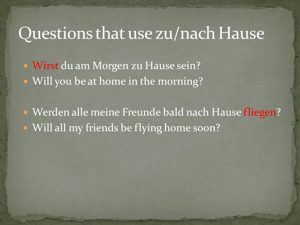 Wirst du am Morgen zu Hause sein. Will you be at home in the morning.