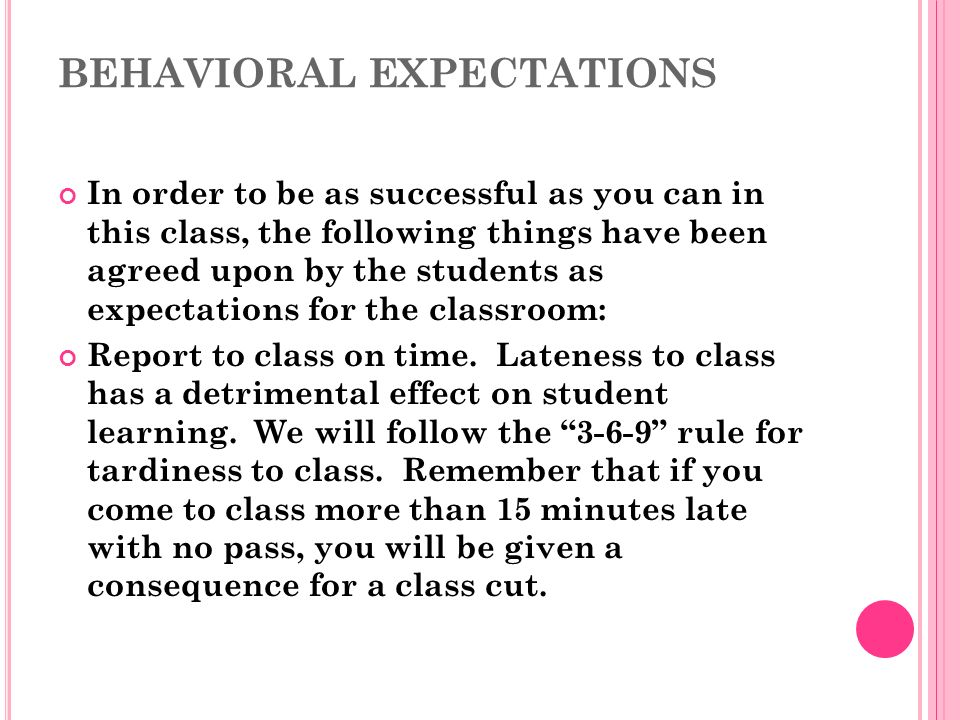 BEHAVIORAL EXPECTATIONS In order to be as successful as you can in this class, the following things have been agreed upon by the students as expectations for the classroom: Report to class on time.