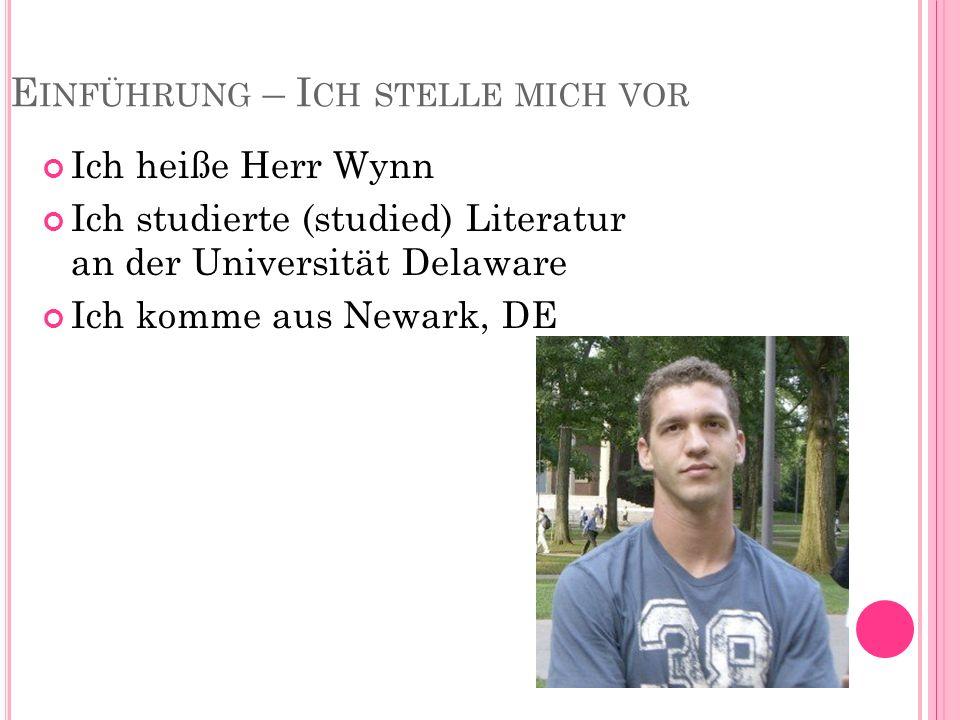 E INFÜHRUNG – I CH STELLE MICH VOR Ich heiße Herr Wynn Ich studierte (studied) Literatur an der Universität Delaware Ich komme aus Newark, DE