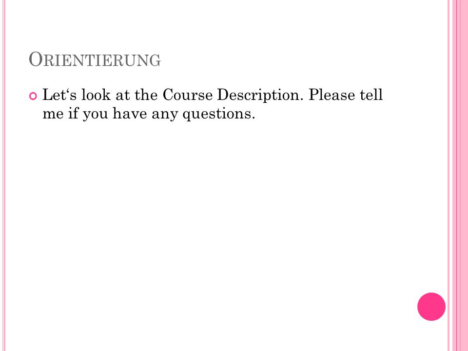 O RIENTIERUNG Lets look at the Course Description. Please tell me if you have any questions.