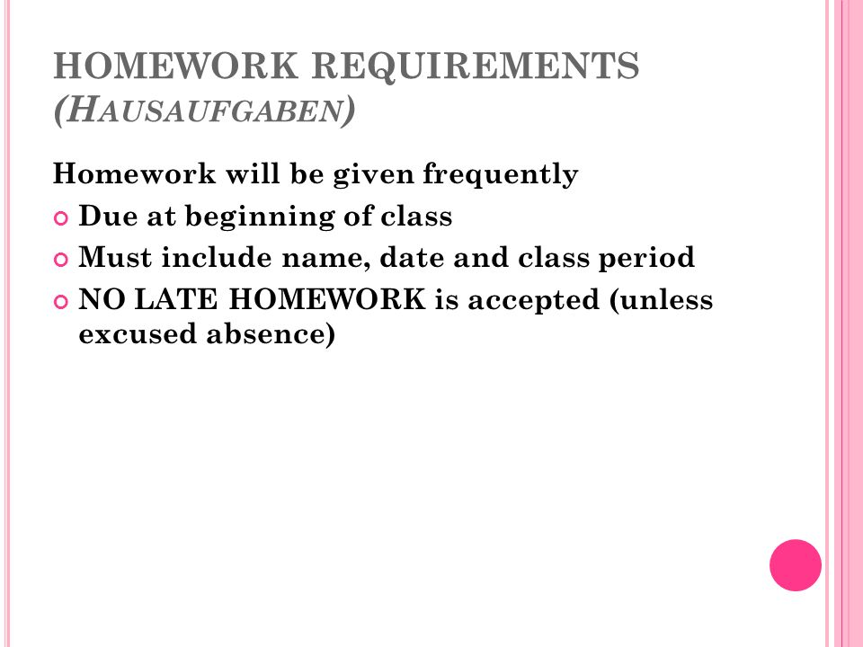 HOMEWORK REQUIREMENTS (H AUSAUFGABEN ) Homework will be given frequently Due at beginning of class Must include name, date and class period NO LATE HOMEWORK is accepted (unless excused absence)