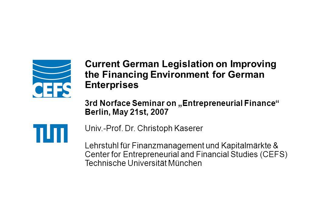 Technische Universität München Ort, Datum Anlass Current German Legislation on Improving the Financing Environment for German Enterprises 3rd Norface Seminar on Entrepreneurial Finance Berlin, May 21st, 2007 Univ.-Prof.