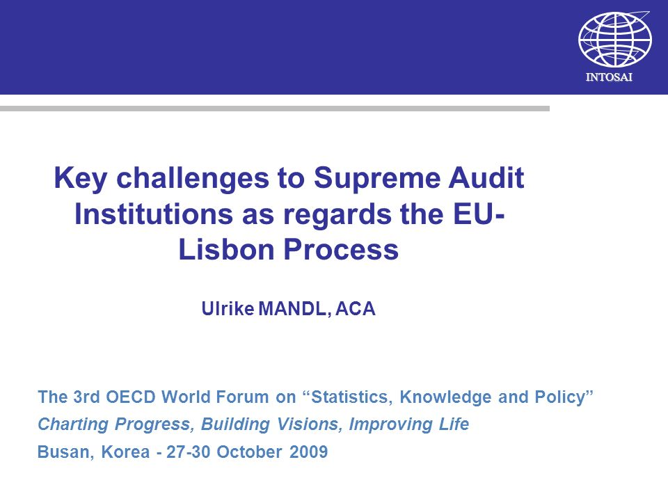 INTOSAI Key challenges to Supreme Audit Institutions as regards the EU- Lisbon Process Ulrike MANDL, ACA The 3rd OECD World Forum on Statistics, Knowledge and Policy Charting Progress, Building Visions, Improving Life Busan, Korea - 27-30 October 2009
