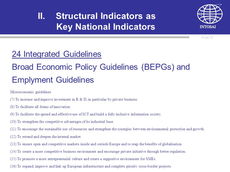 INTOSAI Folie 12 II.Structural Indicators as Key National Indicators 24 Integrated Guidelines Broad Economic Policy Guidelines (BEPGs) and Emplyment Guidelines Macroeconomic guidelines (1) To secure economic stability.