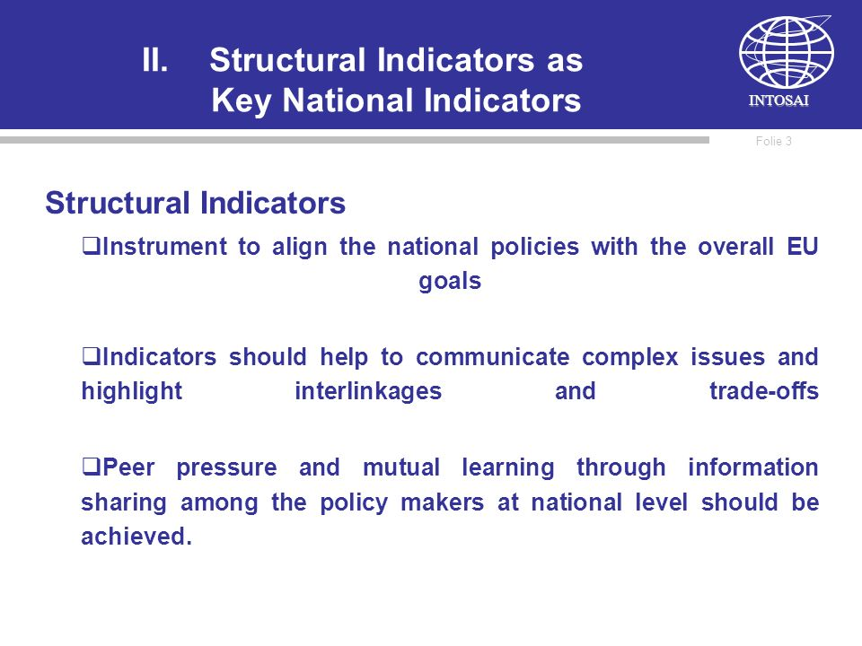 INTOSAI Folie 3 II.Structural Indicators as Key National Indicators Structural Indicators Instrument to align the national policies with the overall EU goals Indicators should help to communicate complex issues and highlight interlinkages and trade-offs Peer pressure and mutual learning through information sharing among the policy makers at national level should be achieved.
