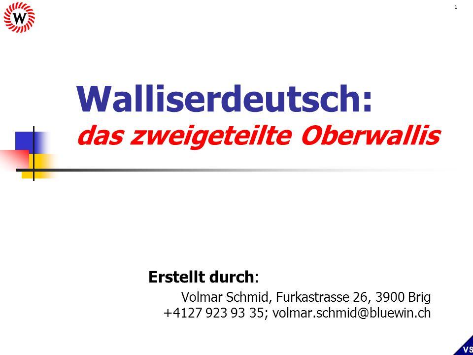 VS 1 Walliserdeutsch: das zweigeteilte Oberwallis Erstellt durch: Volmar Schmid, Furkastrasse 26, 3900 Brig +4127 923 93 35; volmar.schmid@bluewin.ch