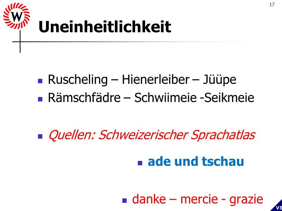17 VS Uneinheitlichkeit Ruscheling – Hienerleiber – Jüüpe Rämschfädre – Schwiimeie -Seikmeie danke – mercie - grazie ade und tschau Quellen: Schweizer