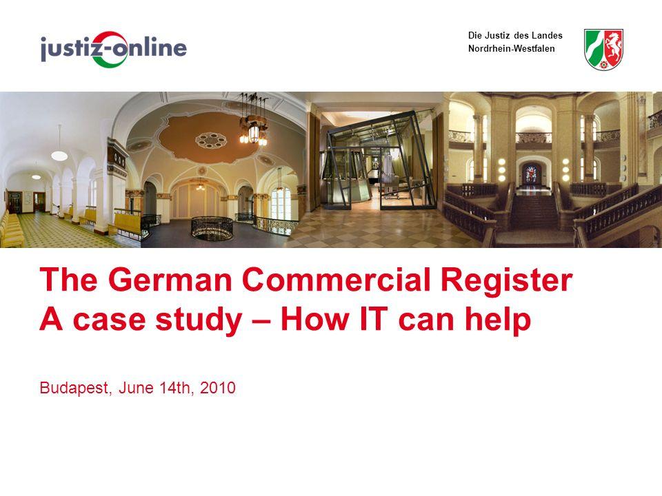 Die Justiz des Landes Nordrhein-Westfalen The German Commercial Register A case study – How IT can help Budapest, June 14th, 2010