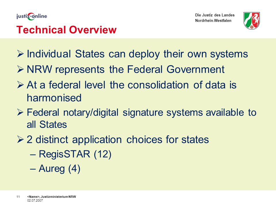 Die Justiz des Landes Nordrhein-Westfalen Technical Overview Individual States can deploy their own systems NRW represents the Federal Government At a federal level the consolidation of data is harmonised Federal notary/digital signature systems available to all States 2 distinct application choices for states –RegisSTAR (12) –Aureg (4), Justizministerium NRW 02.07.2007 11