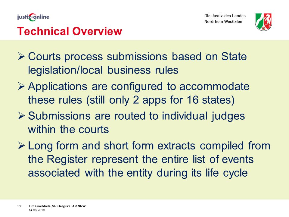 Die Justiz des Landes Nordrhein-Westfalen Technical Overview Courts process submissions based on State legislation/local business rules Applications are configured to accommodate these rules (still only 2 apps for 16 states) Submissions are routed to individual judges within the courts Long form and short form extracts compiled from the Register represent the entire list of events associated with the entity during its life cycle 13Tim Goebbels, VPS RegisSTAR NRW 14.06.2010