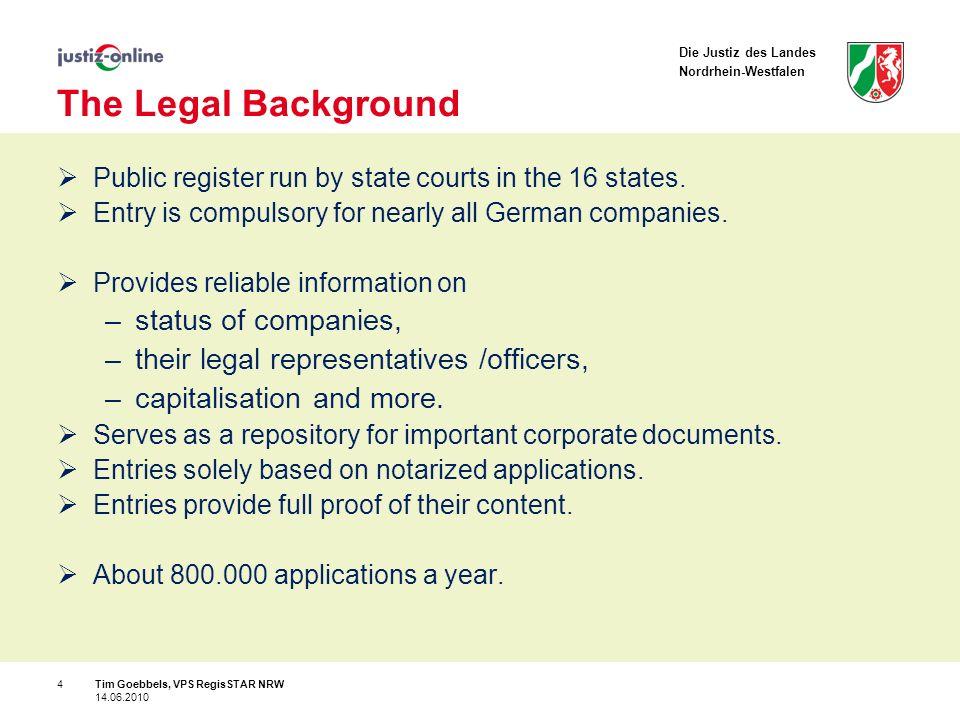 Die Justiz des Landes Nordrhein-Westfalen Tim Goebbels, VPS RegisSTAR NRW 14.06.2010 4 The Legal Background Public register run by state courts in the 16 states.