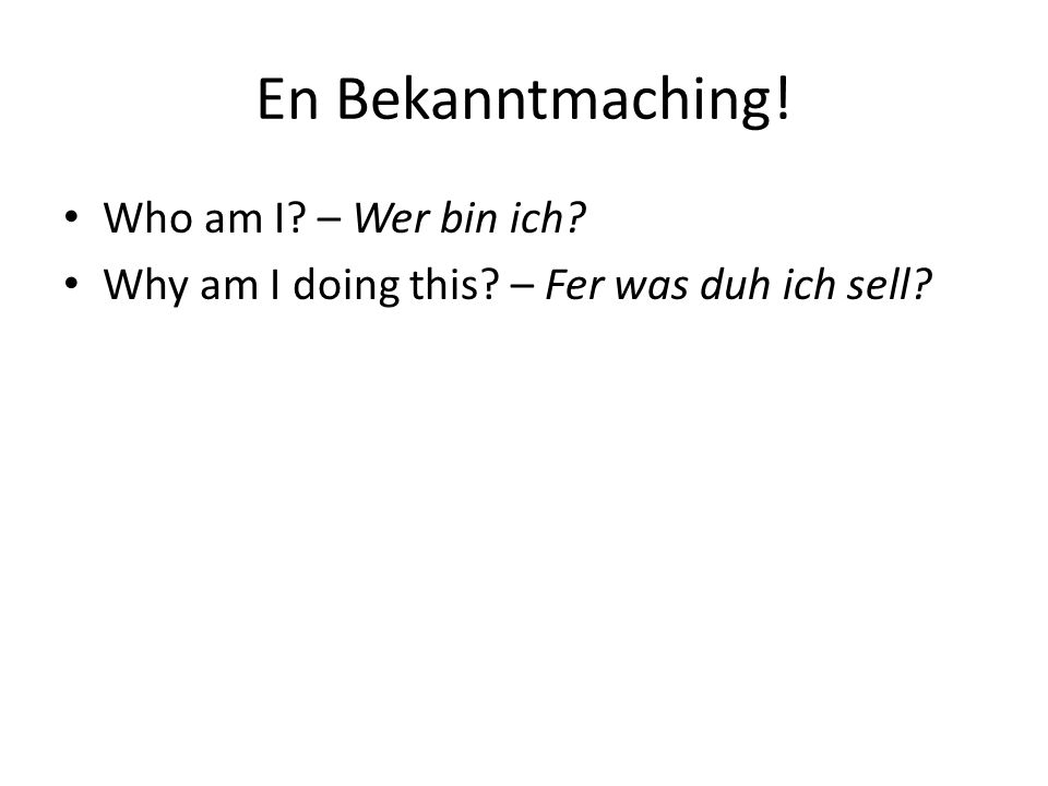 En Bekanntmaching! Who am I? – Wer bin ich? Why am I doing this? – Fer was duh ich sell?