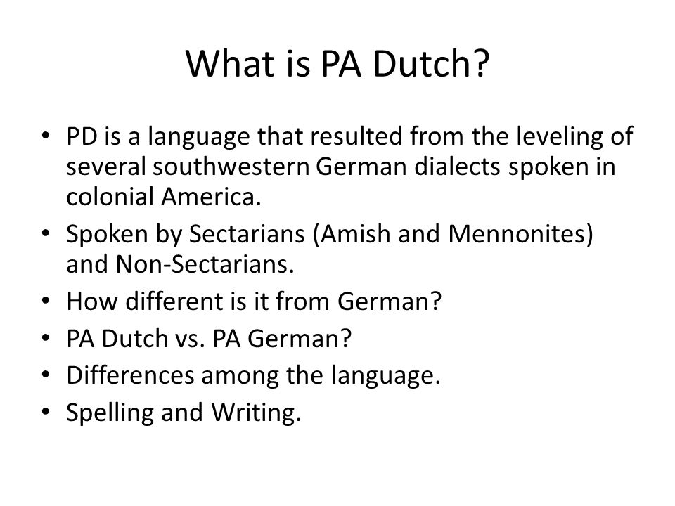 What is PA Dutch? PD is a language that resulted from the leveling of several southwestern German dialects spoken in colonial America. Spoken by Secta