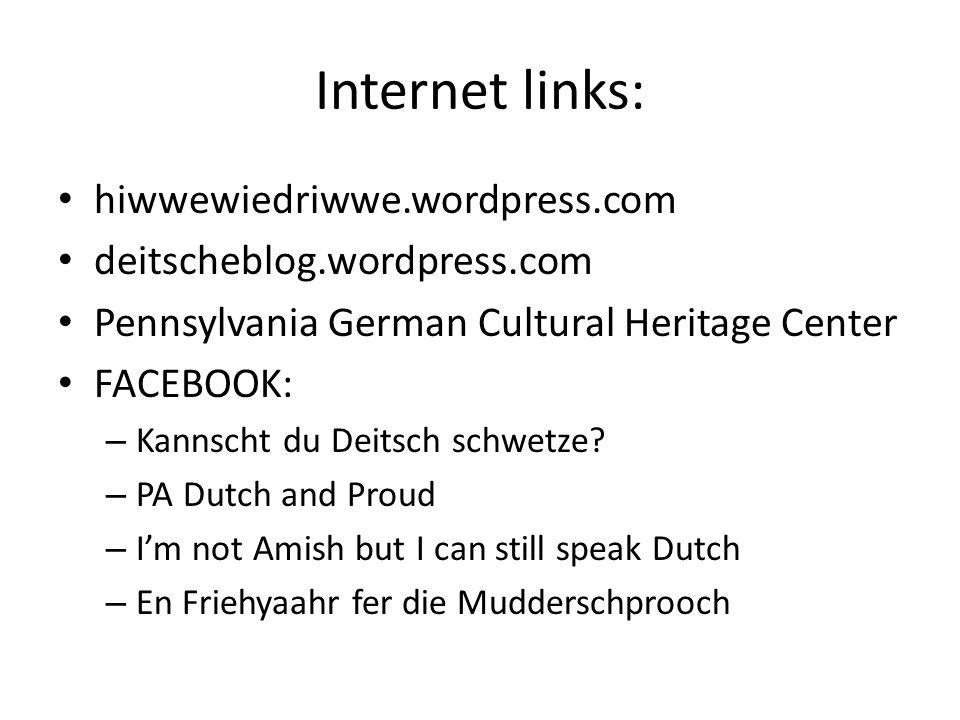 Internet links: hiwwewiedriwwe.wordpress.com deitscheblog.wordpress.com Pennsylvania German Cultural Heritage Center FACEBOOK: – Kannscht du Deitsch schwetze.