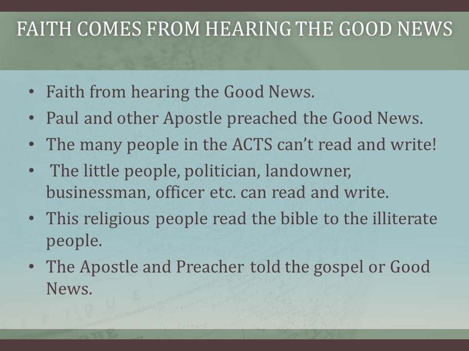 Faith from hearing the Good News. Paul and other Apostle preached the Good News.