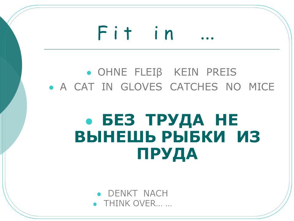 F i t i n … OHNE FLEIβ KEIN PREIS A CAT IN GLOVES CATCHES NO MICE БЕЗ ТРУДА НЕ ВЫНЕШЬ РЫБКИ ИЗ ПРУДА DENKT NACH THINK OVER… …